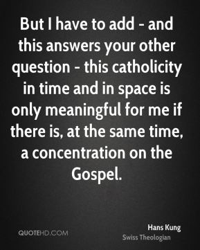 But I have to add - and this answers your other question - this catholicity in time and in space is only meaningful for me if there is, at the same time, a concentration on the Gospel.