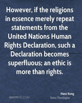 Hans Kung - However, if the religions in essence merely repeat statements from the United Nations Human Rights Declaration, such a Declaration becomes superfluous; an ethic is more than rights.