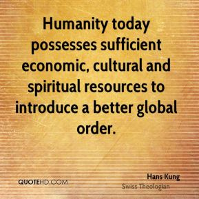 Hans Kung - Humanity today possesses sufficient economic, cultural and spiritual resources to introduce a better global order.