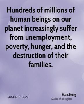 Hundreds of millions of human beings on our planet increasingly suffer from unemployment, poverty, hunger, and the destruction of their families.