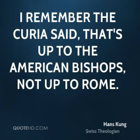 I remember the Curia said, that's up to the American bishops, not up to Rome.
