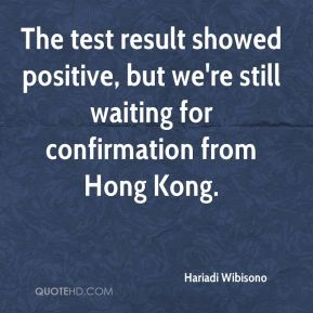 The test result showed positive, but we're still waiting for confirmation from Hong Kong.