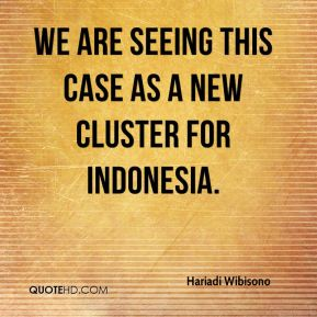 Hariadi Wibisono - We are seeing this case as a new cluster for Indonesia.