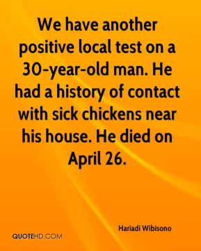 We have another positive local test on a 30-year-old man. He had a history of contact with sick chickens near his house. He died on April 26.