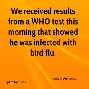 Hariadi Wibisono - We received results from a WHO test this morning that showed he was infected with bird flu.