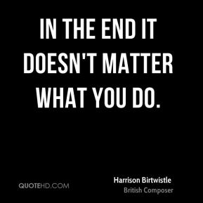 Harrison Birtwistle - In the end it doesn't matter what you do.