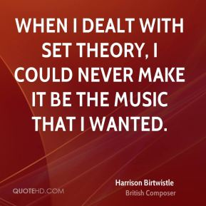 Harrison Birtwistle - When I dealt with set theory, I could never make it be the music that I wanted.