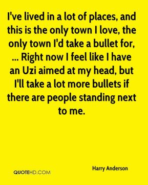 Harry Anderson - I've lived in a lot of places, and this is the only town I love, the only town I'd take a bullet for, ... Right now I feel like I have an Uzi aimed at my head, but I'll take a lot more bullets if there are people standing next to me.