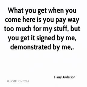 Harry Anderson - What you get when you come here is you pay way too much for my stuff, but you get it signed by me, demonstrated by me.