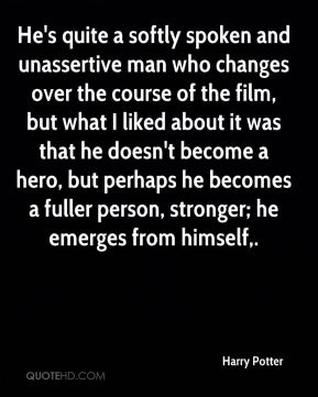 Harry Potter - He's quite a softly spoken and unassertive man who changes over the course of the film, but what I liked about it was that he doesn't become a hero, but perhaps he becomes a fuller person, stronger; he emerges from himself.