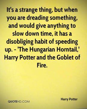 Harry Potter - It's a strange thing, but when you are dreading something, and would give anything to slow down time, it has a disobliging habit of speeding up. - 'The Hungarian Horntail,' Harry Potter and the Goblet of Fire.