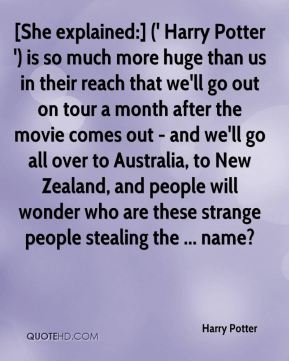 Harry Potter - [She explained:] (' Harry Potter ') is so much more huge than us in their reach that we'll go out on tour a month after the movie comes out - and we'll go all over to Australia, to New Zealand, and people will wonder who are these strange people stealing the ... name?