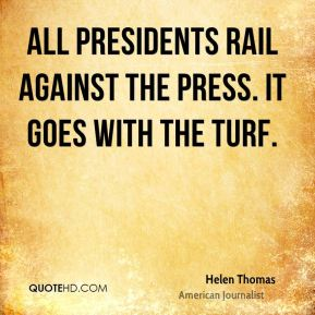 Helen Thomas - All presidents rail against the press. It goes with the turf.