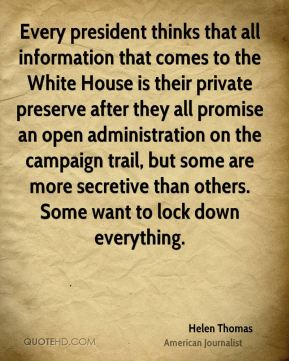 Helen Thomas - Every president thinks that all information that comes to the White House is their private preserve after they all promise an open administration on the campaign trail, but some are more secretive than others. Some want to lock down everything.