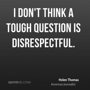 Helen Thomas - I don't think a tough question is disrespectful.
