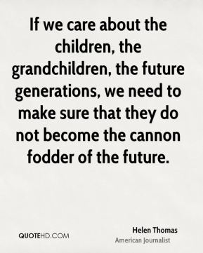 Helen Thomas - If we care about the children, the grandchildren, the future generations, we need to make sure that they do not become the cannon fodder of the future.