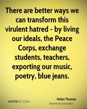 Helen Thomas - There are better ways we can transform this virulent hatred - by living our ideals, the Peace Corps, exchange students, teachers, exporting our music, poetry, blue jeans.