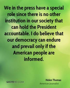 Helen Thomas - We in the press have a special role since there is no other institution in our society that can hold the President accountable. I do believe that our democracy can endure and prevail only if the American people are informed.