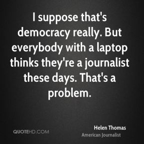 Helen Thomas - I suppose that's democracy really. But everybody with a laptop thinks they're a journalist these days. That's a problem.