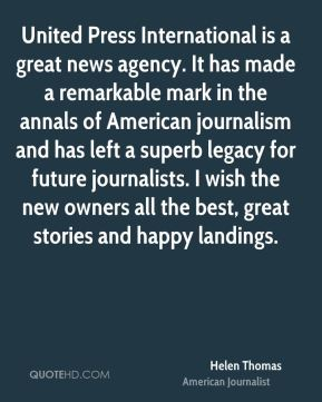 Helen Thomas - United Press International is a great news agency. It has made a remarkable mark in the annals of American journalism and has left a superb legacy for future journalists. I wish the new owners all the best, great stories and happy landings.