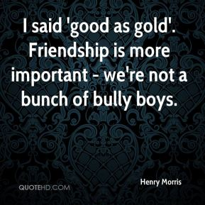I said 'good as gold'. Friendship is more important - we're not a bunch of bully boys.