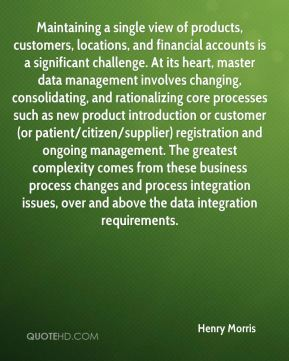 Maintaining a single view of products, customers, locations, and financial accounts is a significant challenge. At its heart, master data management involves changing, consolidating, and rationalizing core processes such as new product introduction or customer (or patient/citizen/supplier) registration and ongoing management. The greatest complexity comes from these business process changes and process integration issues, over and above the data integration requirements.