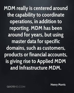 Henry Morris - MDM really is centered around the capability to coordinate operations, in addition to reporting. MDM has been around for years, but using master data for specific domains, such as customers, products or financial accounts, is giving rise to Applied MDM and Infrastructure MDM.