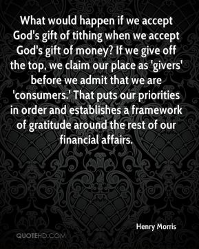 What would happen if we accept God's gift of tithing when we accept God's gift of money? If we give off the top, we claim our place as 'givers' before we admit that we are 'consumers.' That puts our priorities in order and establishes a framework of gratitude around the rest of our financial affairs.