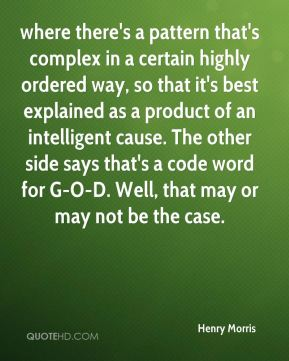 Henry Morris - where there's a pattern that's complex in a certain highly ordered way, so that it's best explained as a product of an intelligent cause. The other side says that's a code word for G-O-D. Well, that may or may not be the case.