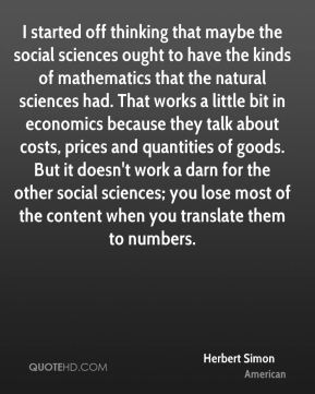 Herbert Simon - I started off thinking that maybe the social sciences ought to have the kinds of mathematics that the natural sciences had. That works a little bit in economics because they talk about costs, prices and quantities of goods. But it doesn't work a darn for the other social sciences; you lose most of the content when you translate them to numbers.
