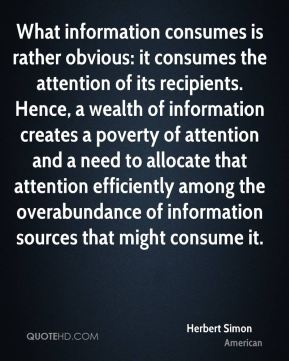 Herbert Simon - What information consumes is rather obvious: it consumes the attention of its recipients. Hence, a wealth of information creates a poverty of attention and a need to allocate that attention efficiently among the overabundance of information sources that might consume it.