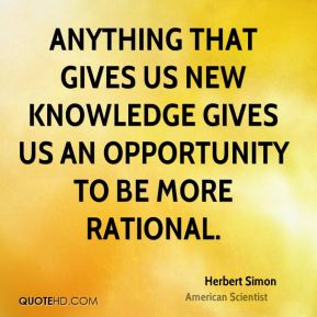 Herbert Simon - Anything that gives us new knowledge gives us an opportunity to be more rational.