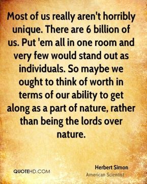 Most of us really aren't horribly unique. There are 6 billion of us. Put 'em all in one room and very few would stand out as individuals. So maybe we ought to think of worth in terms of our ability to get along as a part of nature, rather than being the lords over nature.