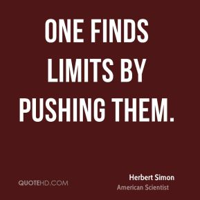 Herbert Simon - One finds limits by pushing them.