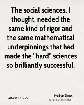 """Herbert Simon - The social sciences, I thought, needed the same kind of rigor and the same mathematical underpinnings that had made the """"hard"""" sciences so brilliantly successful."""