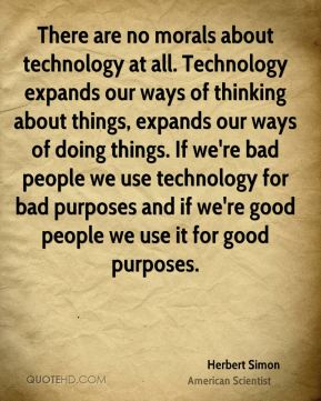 There are no morals about technology at all. Technology expands our ways of thinking about things, expands our ways of doing things. If we're bad people we use technology for bad purposes and if we're good people we use it for good purposes.