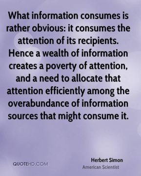 Herbert Simon - What information consumes is rather obvious: it consumes the attention of its recipients. Hence a wealth of information creates a poverty of attention, and a need to allocate that attention efficiently among the overabundance of information sources that might consume it.