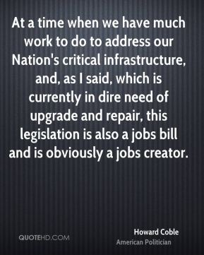 Howard Coble - At a time when we have much work to do to address our Nation's critical infrastructure, and, as I said, which is currently in dire need of upgrade and repair, this legislation is also a jobs bill and is obviously a jobs creator.