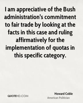 Howard Coble - I am appreciative of the Bush administration's commitment to fair trade by looking at the facts in this case and ruling affirmatively for the implementation of quotas in this specific category.