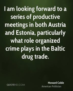Howard Coble - I am looking forward to a series of productive meetings in both Austria and Estonia, particularly what role organized crime plays in the Baltic drug trade.