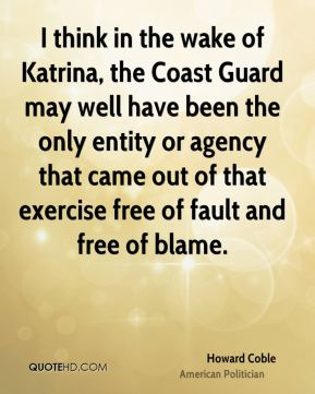 Howard Coble - I think in the wake of Katrina, the Coast Guard may well have been the only entity or agency that came out of that exercise free of fault and free of blame.