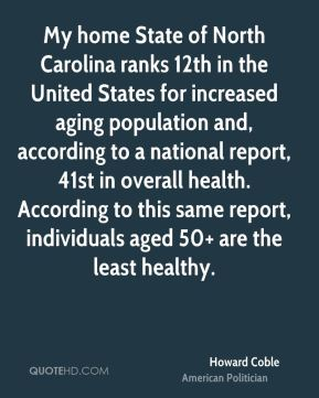 My home State of North Carolina ranks 12th in the United States for increased aging population and, according to a national report, 41st in overall health. According to this same report, individuals aged 50+ are the least healthy.