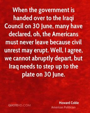 Howard Coble - When the government is handed over to the Iraqi Council on 30 June, many have declared, oh, the Americans must never leave because civil unrest may erupt. Well, I agree, we cannot abruptly depart, but Iraq needs to step up to the plate on 30 June.