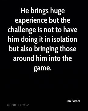 He brings huge experience but the challenge is not to have him doing it in isolation but also bringing those around him into the game.