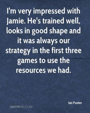 I'm very impressed with Jamie. He's trained well, looks in good shape and it was always our strategy in the first three games to use the resources we had.