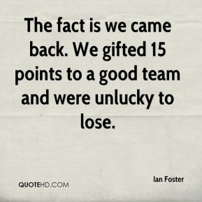 Ian Foster - The fact is we came back. We gifted 15 points to a good team and were unlucky to lose.