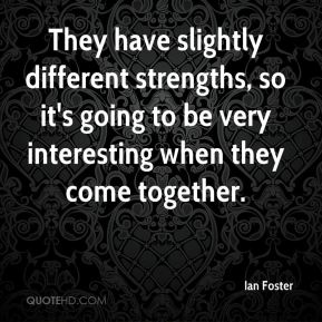 They have slightly different strengths, so it's going to be very interesting when they come together.