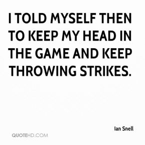 Ian Snell - I told myself then to keep my head in the game and keep throwing strikes.