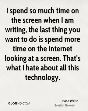 I spend so much time on the screen when I am writing, the last thing you want to do is spend more time on the Internet looking at a screen. That's what I hate about all this technology.