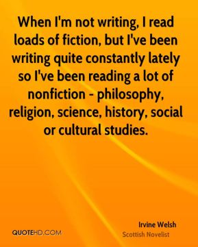 Irvine Welsh - When I'm not writing, I read loads of fiction, but I've been writing quite constantly lately so I've been reading a lot of nonfiction - philosophy, religion, science, history, social or cultural studies.